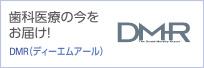 歯科医療の今をお届け! DMR(ディーエムアール)